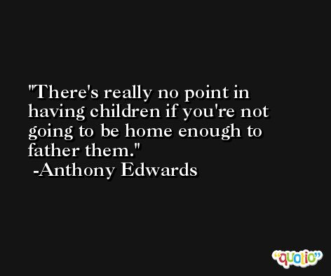 There's really no point in having children if you're not going to be home enough to father them. -Anthony Edwards