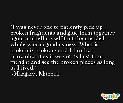 I was never one to patiently pick up broken fragments and glue them together again and tell myself that the mended whole was as good as new. What is broken is broken - and I'd rather remember it as it was at its best than mend it and see the broken places as long as I lived. -Margaret Mitchell