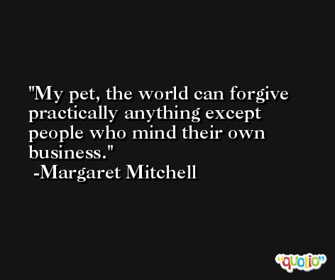 My pet, the world can forgive practically anything except people who mind their own business. -Margaret Mitchell