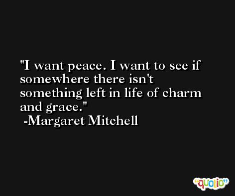 I want peace. I want to see if somewhere there isn't something left in life of charm and grace. -Margaret Mitchell