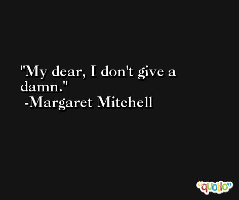 My dear, I don't give a damn. -Margaret Mitchell