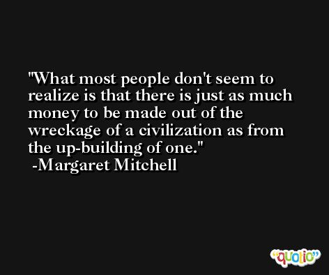 What most people don't seem to realize is that there is just as much money to be made out of the wreckage of a civilization as from the up-building of one. -Margaret Mitchell