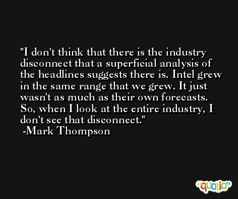 I don't think that there is the industry disconnect that a superficial analysis of the headlines suggests there is. Intel grew in the same range that we grew. It just wasn't as much as their own forecasts. So, when I look at the entire industry, I don't see that disconnect. -Mark Thompson