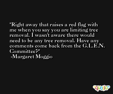 Right away that raises a red flag with me when you say you are limiting tree removal. I wasn't aware there would need to be any tree removal. Have any comments come back from the G.L.E.N. Committee? -Margaret Moggio