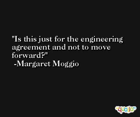 Is this just for the engineering agreement and not to move forward? -Margaret Moggio