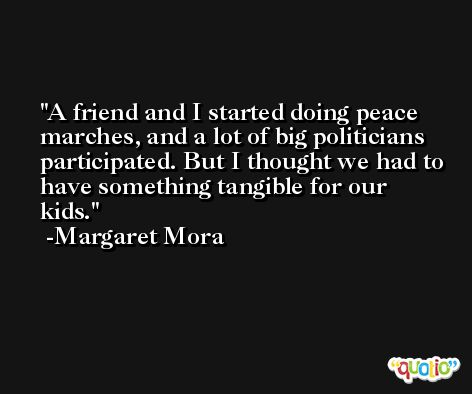 A friend and I started doing peace marches, and a lot of big politicians participated. But I thought we had to have something tangible for our kids. -Margaret Mora