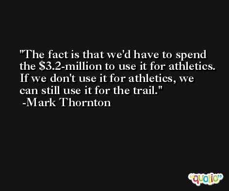 The fact is that we'd have to spend the $3.2-million to use it for athletics. If we don't use it for athletics, we can still use it for the trail. -Mark Thornton