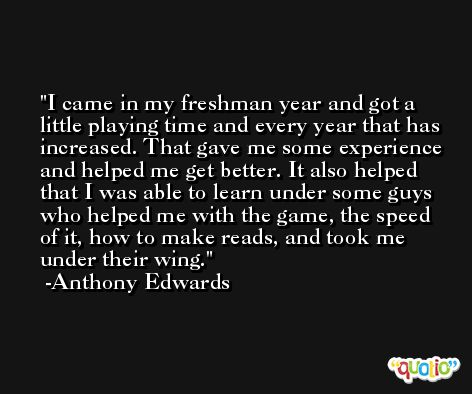 I came in my freshman year and got a little playing time and every year that has increased. That gave me some experience and helped me get better. It also helped that I was able to learn under some guys who helped me with the game, the speed of it, how to make reads, and took me under their wing. -Anthony Edwards