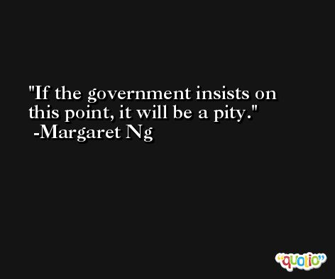 If the government insists on this point, it will be a pity. -Margaret Ng