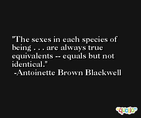The sexes in each species of being . . . are always true equivalents -- equals but not identical. -Antoinette Brown Blackwell