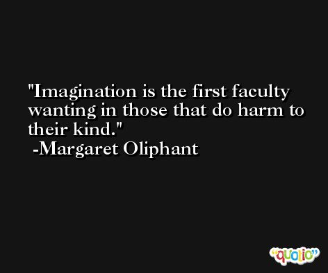 Imagination is the first faculty wanting in those that do harm to their kind. -Margaret Oliphant