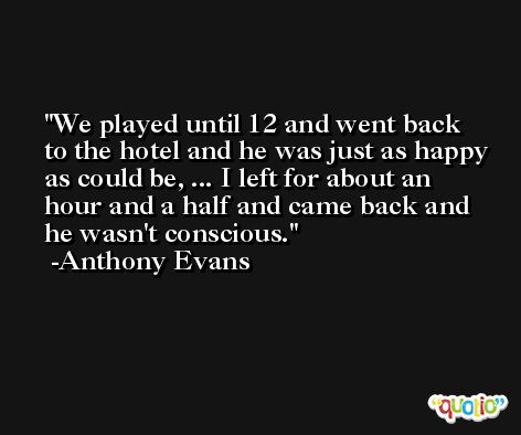 We played until 12 and went back to the hotel and he was just as happy as could be, ... I left for about an hour and a half and came back and he wasn't conscious. -Anthony Evans