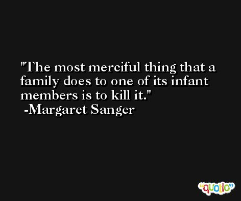The most merciful thing that a family does to one of its infant members is to kill it. -Margaret Sanger