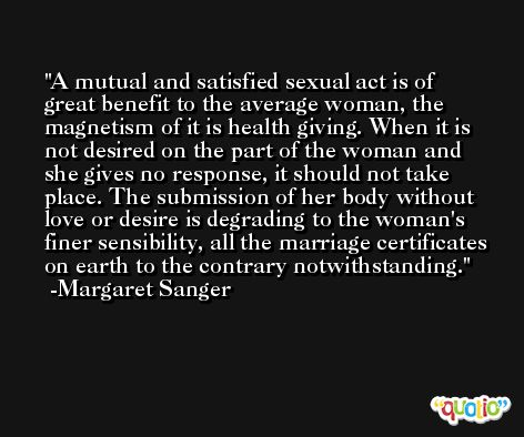 A mutual and satisfied sexual act is of great benefit to the average woman, the magnetism of it is health giving. When it is not desired on the part of the woman and she gives no response, it should not take place. The submission of her body without love or desire is degrading to the woman's finer sensibility, all the marriage certificates on earth to the contrary notwithstanding. -Margaret Sanger