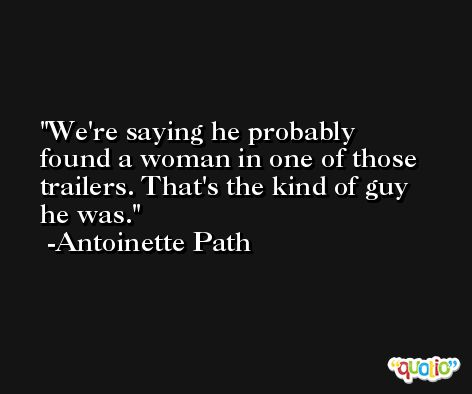 We're saying he probably found a woman in one of those trailers. That's the kind of guy he was. -Antoinette Path