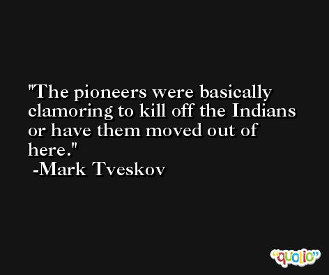 The pioneers were basically clamoring to kill off the Indians or have them moved out of here. -Mark Tveskov