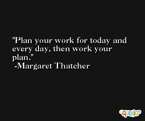 Plan your work for today and every day, then work your plan. -Margaret Thatcher