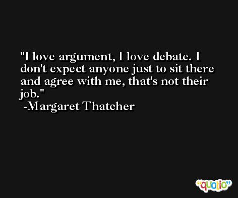 I love argument, I love debate. I don't expect anyone just to sit there and agree with me, that's not their job. -Margaret Thatcher