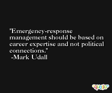 Emergency-response management should be based on career expertise and not political connections. -Mark Udall