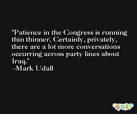 Patience in the Congress is running thin thinner. Certainly, privately, there are a lot more conversations occurring across party lines about Iraq. -Mark Udall