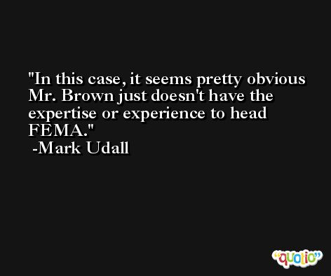 In this case, it seems pretty obvious Mr. Brown just doesn't have the expertise or experience to head FEMA. -Mark Udall