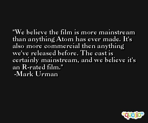 We believe the film is more mainstream than anything Atom has ever made. It's also more commercial then anything we've released before. The cast is certainly mainstream, and we believe it's an R-rated film. -Mark Urman