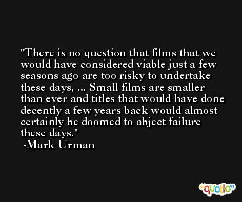 There is no question that films that we would have considered viable just a few seasons ago are too risky to undertake these days, ... Small films are smaller than ever and titles that would have done decently a few years back would almost certainly be doomed to abject failure these days. -Mark Urman