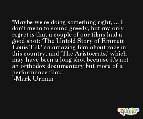 Maybe we're doing something right, ... I don't mean to sound greedy, but my only regret is that a couple of our films had a good shot: 'The Untold Story of Emmett Louis Till,' an amazing film about race in this country, and 'The Aristocrats,' which may have been a long shot because it's not an orthodox documentary but more of a performance film. -Mark Urman