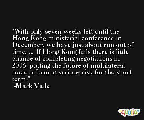 With only seven weeks left until the Hong Kong ministerial conference in December, we have just about run out of time, ... If Hong Kong fails there is little chance of completing negotiations in 2006, putting the future of multilateral trade reform at serious risk for the short term. -Mark Vaile