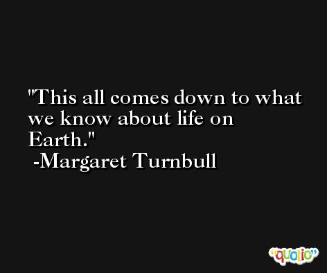 This all comes down to what we know about life on Earth. -Margaret Turnbull