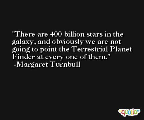 There are 400 billion stars in the galaxy, and obviously we are not going to point the Terrestrial Planet Finder at every one of them. -Margaret Turnbull