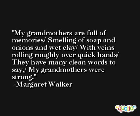 My grandmothers are full of memories/ Smelling of soap and onions and wet clay/ With veins rolling roughly over quick hands/ They have many clean words to say,/ My grandmothers were strong. -Margaret Walker