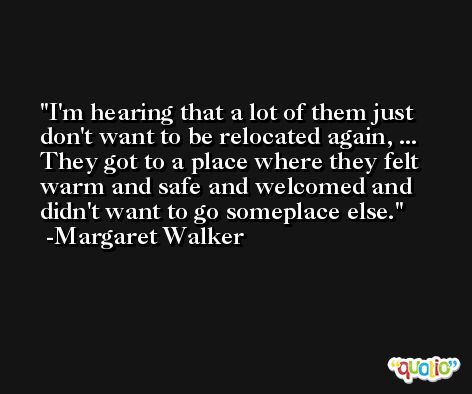 I'm hearing that a lot of them just don't want to be relocated again, ... They got to a place where they felt warm and safe and welcomed and didn't want to go someplace else. -Margaret Walker