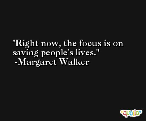 Right now, the focus is on saving people's lives. -Margaret Walker