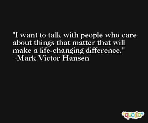 I want to talk with people who care about things that matter that will make a life-changing difference. -Mark Victor Hansen