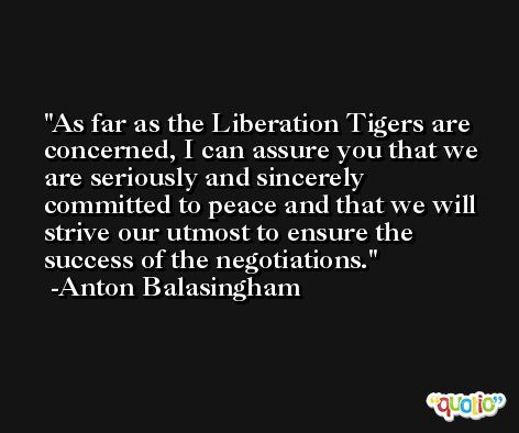As far as the Liberation Tigers are concerned, I can assure you that we are seriously and sincerely committed to peace and that we will strive our utmost to ensure the success of the negotiations. -Anton Balasingham