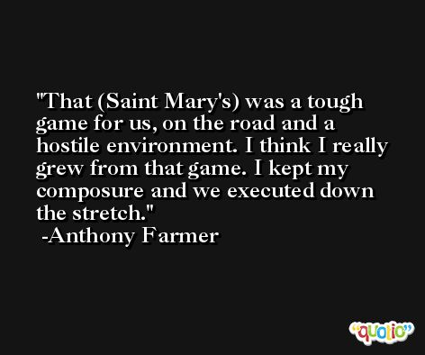 That (Saint Mary's) was a tough game for us, on the road and a hostile environment. I think I really grew from that game. I kept my composure and we executed down the stretch. -Anthony Farmer