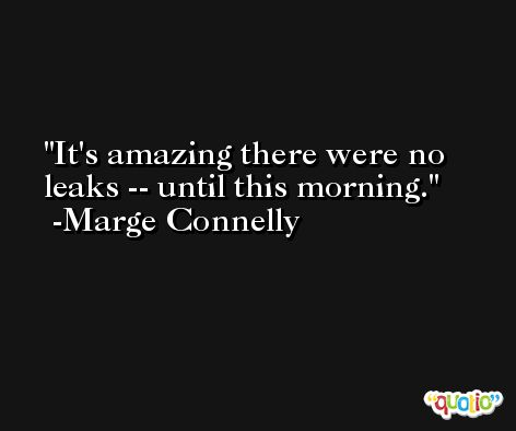 It's amazing there were no leaks -- until this morning. -Marge Connelly