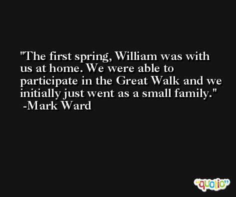 The first spring, William was with us at home. We were able to participate in the Great Walk and we initially just went as a small family. -Mark Ward