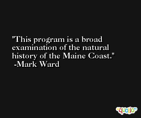 This program is a broad examination of the natural history of the Maine Coast. -Mark Ward
