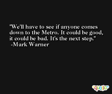 We'll have to see if anyone comes down to the Metro. It could be good, it could be bad. It's the next step. -Mark Warner