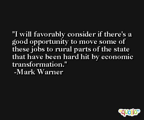 I will favorably consider if there's a good opportunity to move some of these jobs to rural parts of the state that have been hard hit by economic transformation. -Mark Warner