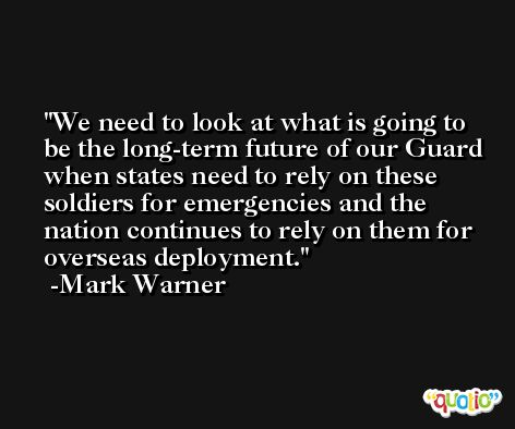 We need to look at what is going to be the long-term future of our Guard when states need to rely on these soldiers for emergencies and the nation continues to rely on them for overseas deployment. -Mark Warner