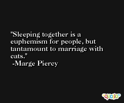 Sleeping together is a euphemism for people, but tantamount to marriage with cats. -Marge Piercy