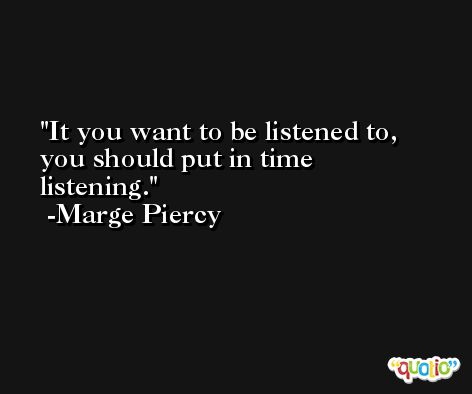 It you want to be listened to, you should put in time listening. -Marge Piercy