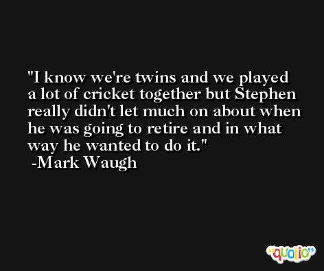 I know we're twins and we played a lot of cricket together but Stephen really didn't let much on about when he was going to retire and in what way he wanted to do it. -Mark Waugh