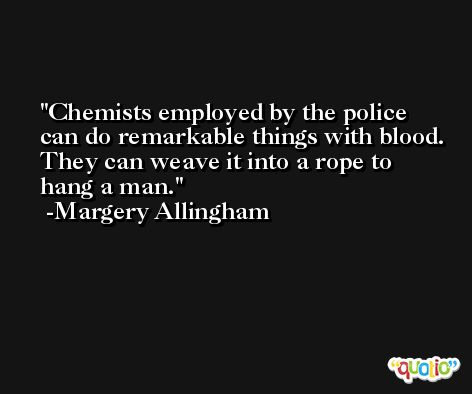 Chemists employed by the police can do remarkable things with blood. They can weave it into a rope to hang a man. -Margery Allingham