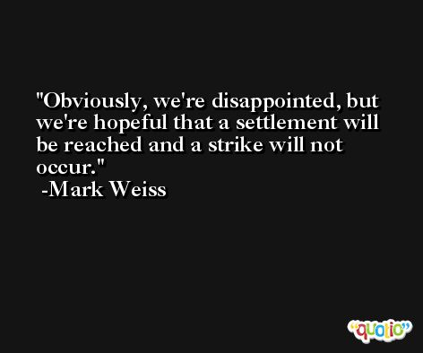 Obviously, we're disappointed, but we're hopeful that a settlement will be reached and a strike will not occur. -Mark Weiss