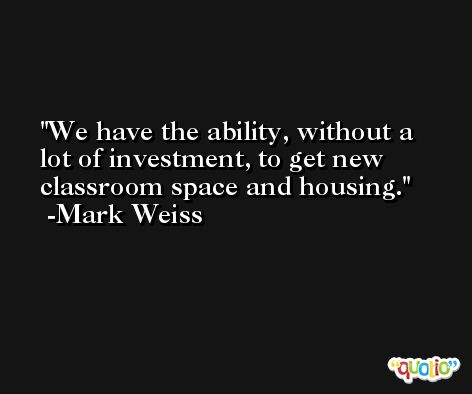 We have the ability, without a lot of investment, to get new classroom space and housing. -Mark Weiss