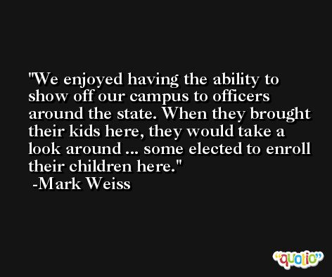 We enjoyed having the ability to show off our campus to officers around the state. When they brought their kids here, they would take a look around ... some elected to enroll their children here. -Mark Weiss